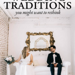 5 Wedding Traditions You Might Want to Rethink + What to Do Instead